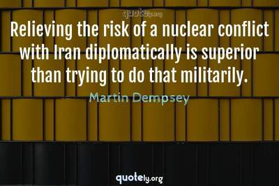 Photo Quote of Relieving the risk of a nuclear conflict with Iran diplomatically is superior than trying to do that militarily.