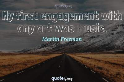 Photo Quote of My first engagement with any art was music.