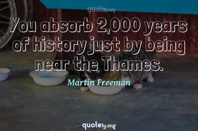 Photo Quote of You absorb 2,000 years of history just by being near the Thames.