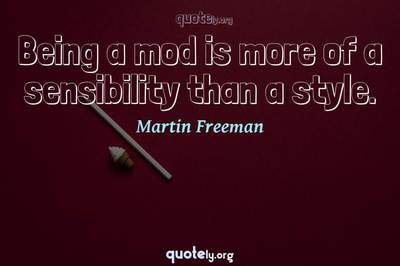 Photo Quote of Being a mod is more of a sensibility than a style.