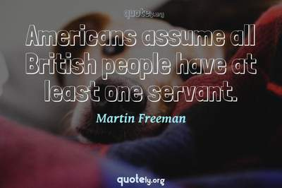 Photo Quote of Americans assume all British people have at least one servant.