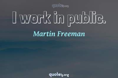Photo Quote of I work in public.