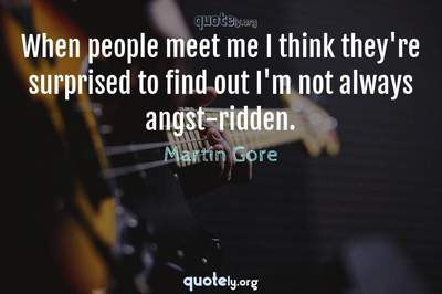 Photo Quote of When people meet me I think they're surprised to find out I'm not always angst-ridden.