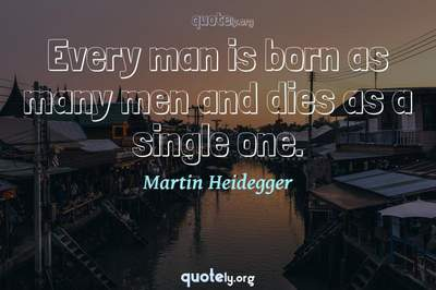 Photo Quote of Every man is born as many men and dies as a single one.