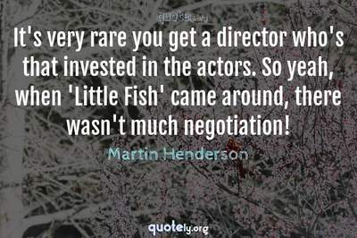 Photo Quote of It's very rare you get a director who's that invested in the actors. So yeah, when 'Little Fish' came around, there wasn't much negotiation!
