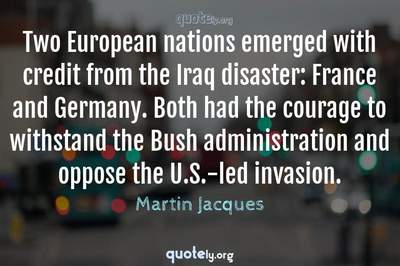 Photo Quote of Two European nations emerged with credit from the Iraq disaster: France and Germany. Both had the courage to withstand the Bush administration and oppose the U.S.-led invasion.