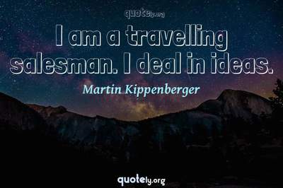 Photo Quote of I am a travelling salesman. I deal in ideas.