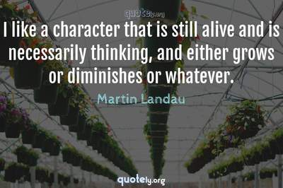 Photo Quote of I like a character that is still alive and is necessarily thinking, and either grows or diminishes or whatever.