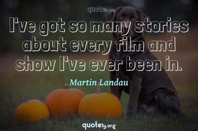 Photo Quote of I've got so many stories about every film and show I've ever been in.