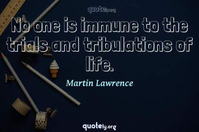 Photo Quote of No one is immune to the trials and tribulations of life.