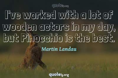 Photo Quote of I've worked with a lot of wooden actors in my day, but Pinocchio is the best.