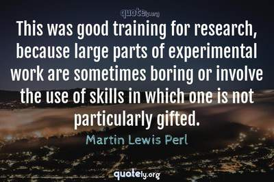 Photo Quote of This was good training for research, because large parts of experimental work are sometimes boring or involve the use of skills in which one is not particularly gifted.