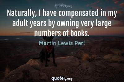 Photo Quote of Naturally, I have compensated in my adult years by owning very large numbers of books.