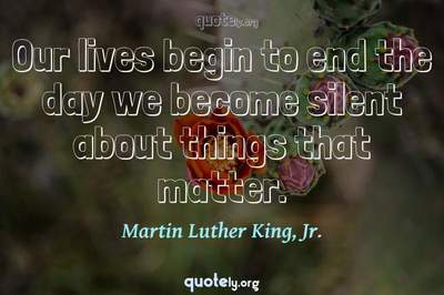 Photo Quote of Our lives begin to end the day we become silent about things that matter.