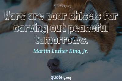 Photo Quote of Wars are poor chisels for carving out peaceful tomorrows.