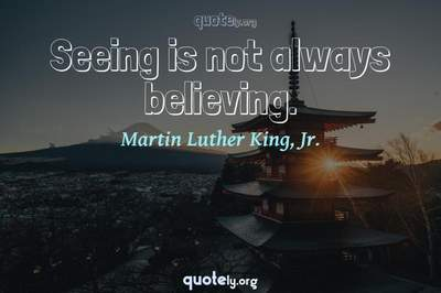 Photo Quote of Seeing is not always believing.