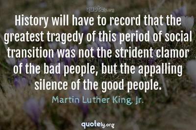 Photo Quote of History will have to record that the greatest tragedy of this period of social transition was not the strident clamor of the bad people, but the appalling silence of the good people.