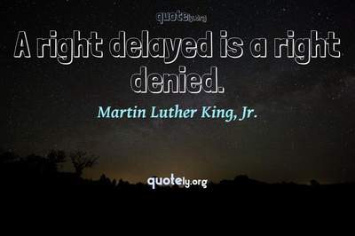 Photo Quote of A right delayed is a right denied.