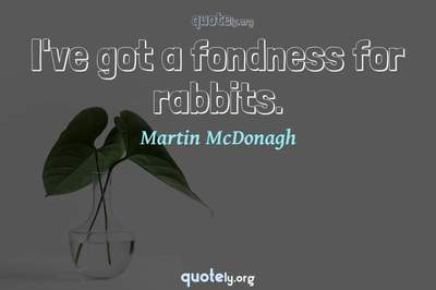 Photo Quote of I've got a fondness for rabbits.