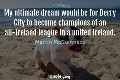 Photo Quote of My ultimate dream would be for Derry City to become champions of an all-Ireland league in a united Ireland.