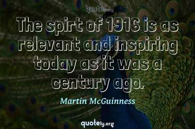 Photo Quote of The spirt of 1916 is as relevant and inspiring today as it was a century ago.