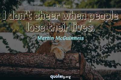 Photo Quote of I don't cheer when people lose their lives.