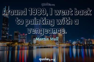 Photo Quote of Around 1980, I went back to painting with a vengeance.