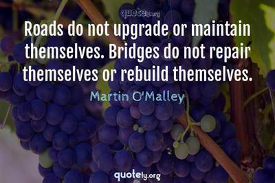 Photo Quote of Roads do not upgrade or maintain themselves. Bridges do not repair themselves or rebuild themselves.