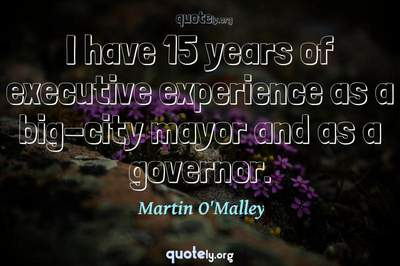 Photo Quote of I have 15 years of executive experience as a big-city mayor and as a governor.