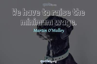 Photo Quote of We have to raise the minimum wage.