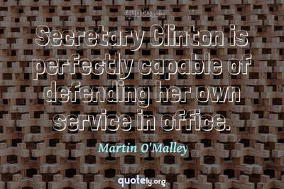 Photo Quote of Secretary Clinton is perfectly capable of defending her own service in office.
