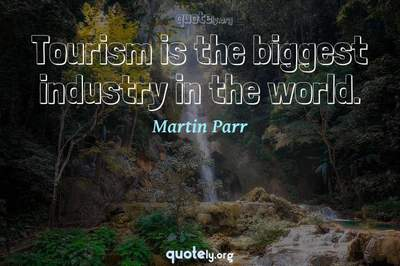 Photo Quote of Tourism is the biggest industry in the world.
