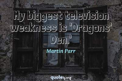 Photo Quote of My biggest television weakness is 'Dragons' Den.'