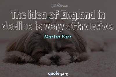 Photo Quote of The idea of England in decline is very attractive.