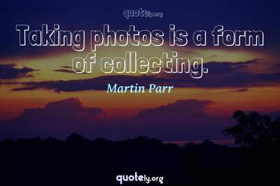 Photo Quote of Taking photos is a form of collecting.