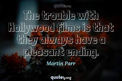 Photo Quote of The trouble with Hollywood films is that they always have a pleasant ending.