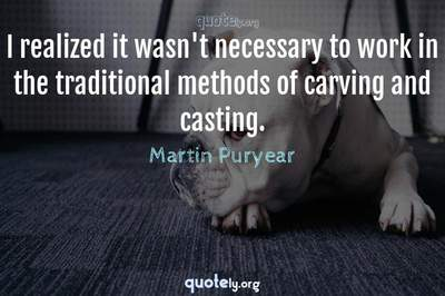 Photo Quote of I realized it wasn't necessary to work in the traditional methods of carving and casting.