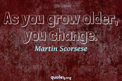 Photo Quote of As you grow older, you change.