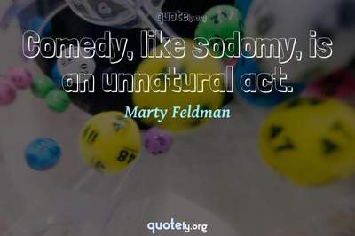 Photo Quote of Comedy, like sodomy, is an unnatural act.