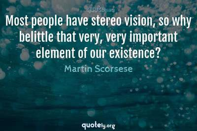 Photo Quote of Most people have stereo vision, so why belittle that very, very important element of our existence?