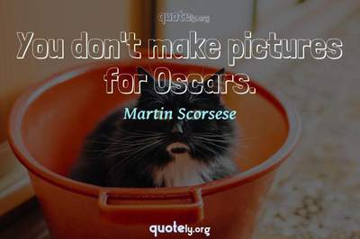 Photo Quote of You don't make pictures for Oscars.