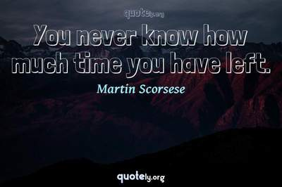 Photo Quote of You never know how much time you have left.