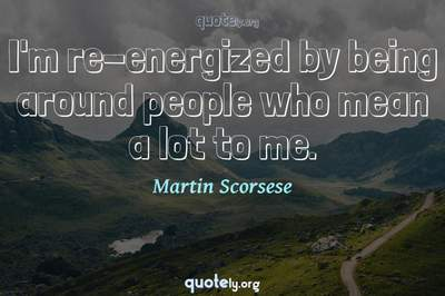 Photo Quote of I'm re-energized by being around people who mean a lot to me.