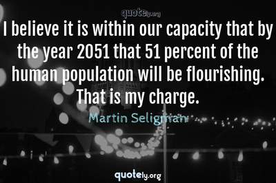 Photo Quote of I believe it is within our capacity that by the year 2051 that 51 percent of the human population will be flourishing. That is my charge.