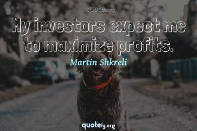 Photo Quote of My investors expect me to maximize profits.