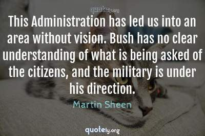 Photo Quote of This Administration has led us into an area without vision. Bush has no clear understanding of what is being asked of the citizens, and the military is under his direction.