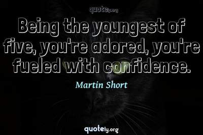 Photo Quote of Being the youngest of five, you're adored, you're fueled with confidence.