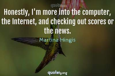 Photo Quote of Honestly, I'm more into the computer, the Internet, and checking out scores or the news.