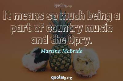 Photo Quote of It means so much being a part of country music and the Opry.