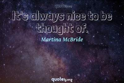 Photo Quote of It's always nice to be thought of.